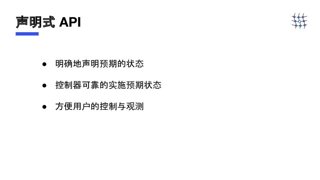 声明式 API ● 明确地声明预期的状态 ● 控制器可靠的实施预期状态 ● 方便用户的控制与观测