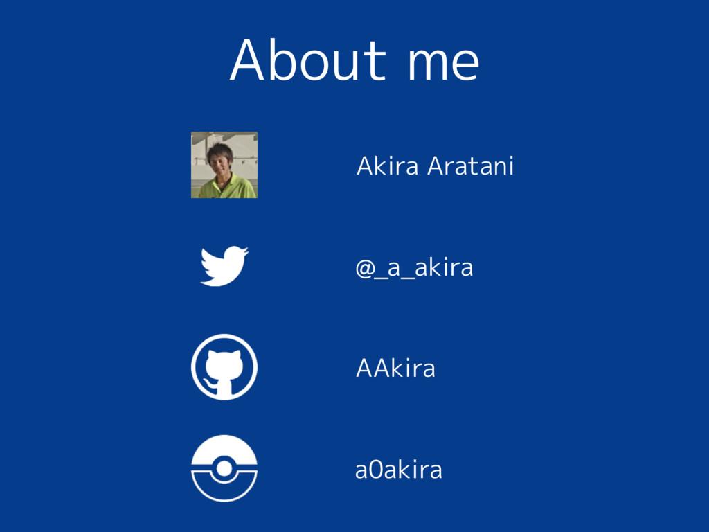 About me @_a_akira AAkira a0akira Akira Aratani