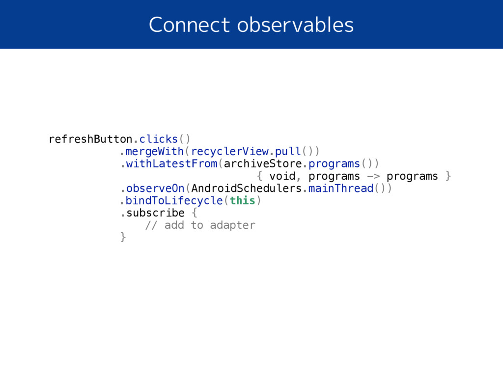 Connect observables refreshButton.clicks() .mer...