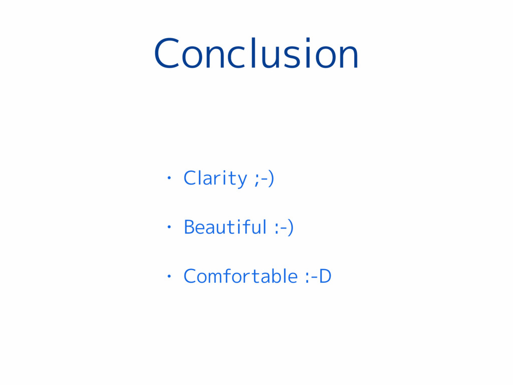 Conclusion • Clarity ;-) • Beautiful :-) • Comf...