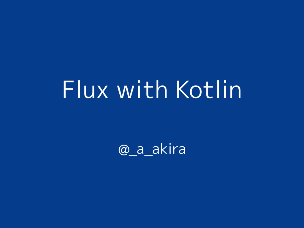 Flux with Kotlin @_a_akira