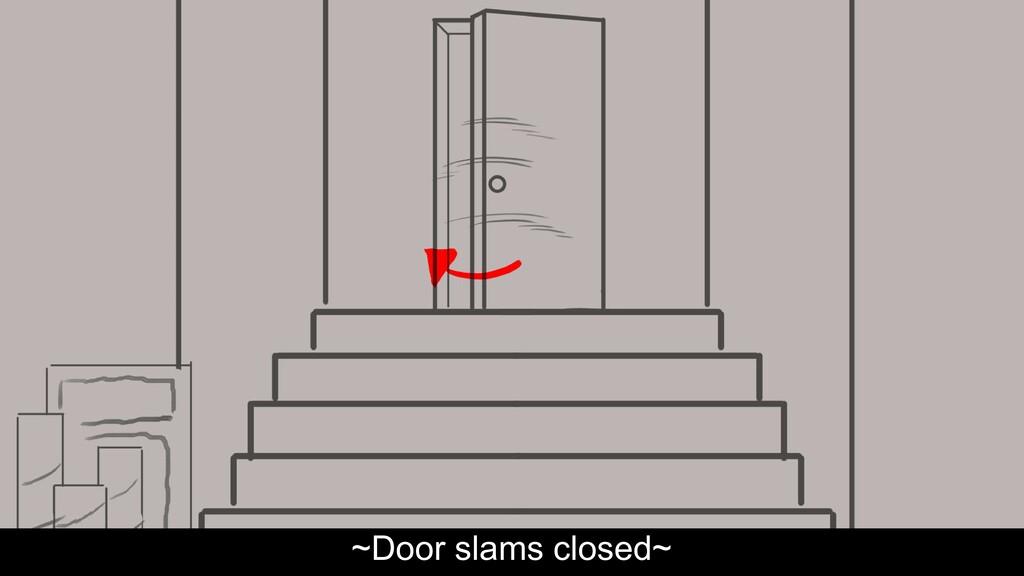~Door slams closed~