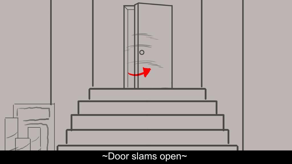 ~Door slams open~