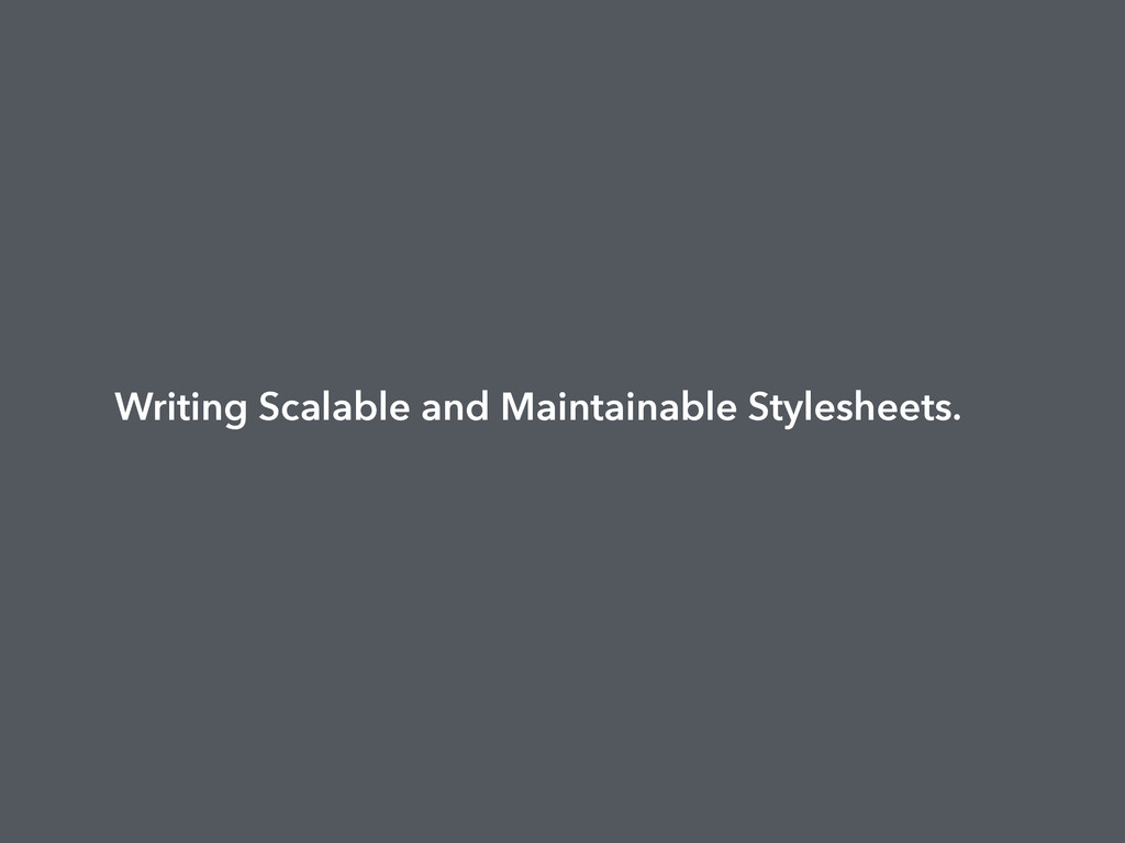 Writing Scalable and Maintainable Stylesheets.