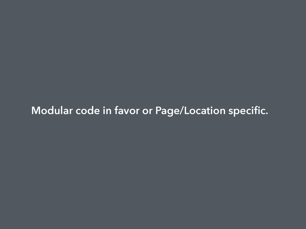 Modular code in favor or Page/Location specific.