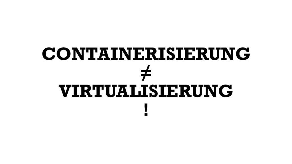 CONTAINERISIERUNG = VIRTUALISIERUNG ≠ !