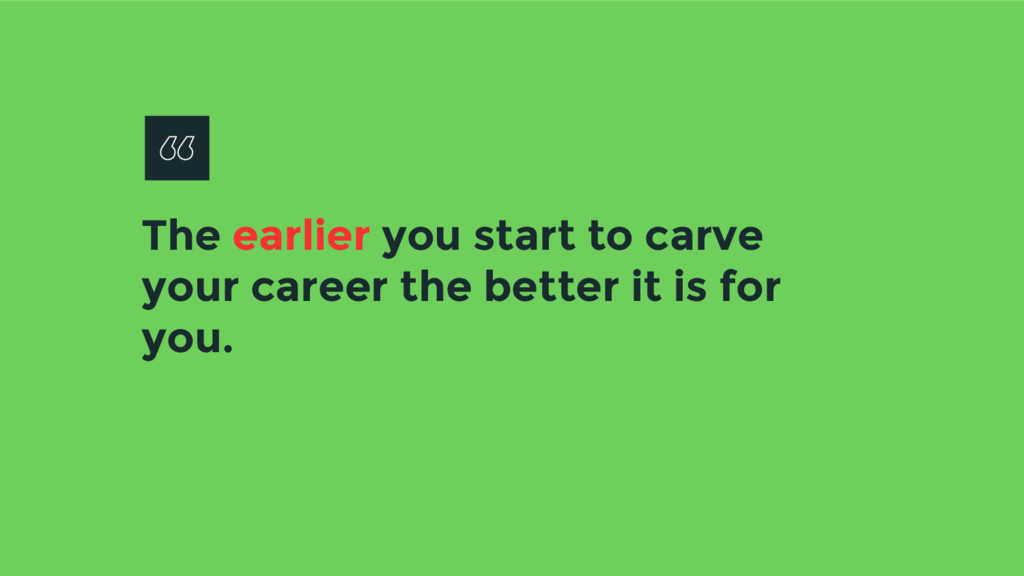 The earlier you start to carve your career the ...