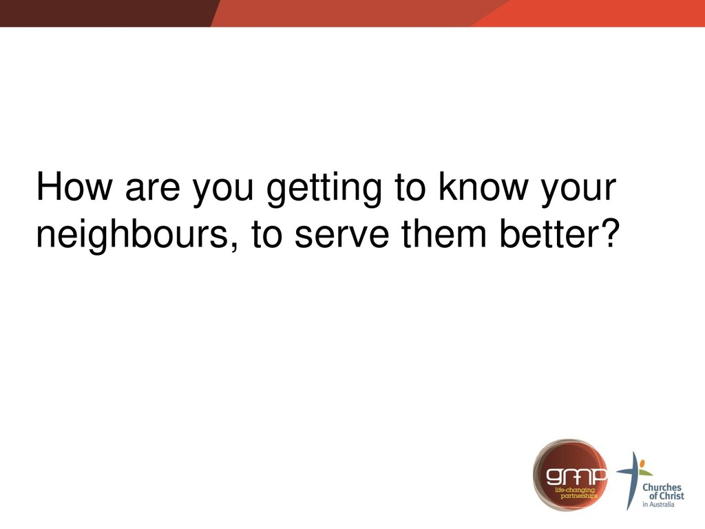 How are you getting to know your neighbours, to...
