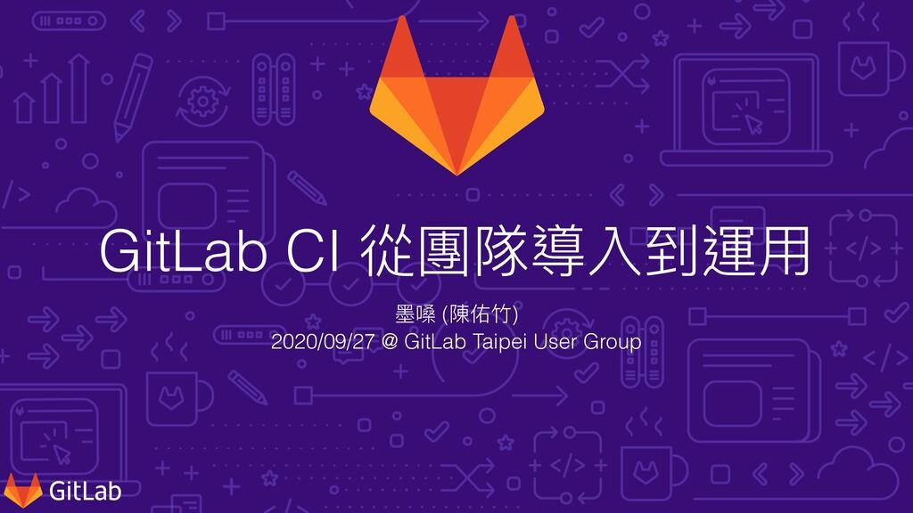 GitLab CI 從團隊導入到運⽤ 墨嗓 (陳佑⽵) 2020/09/27 @ GitLab...