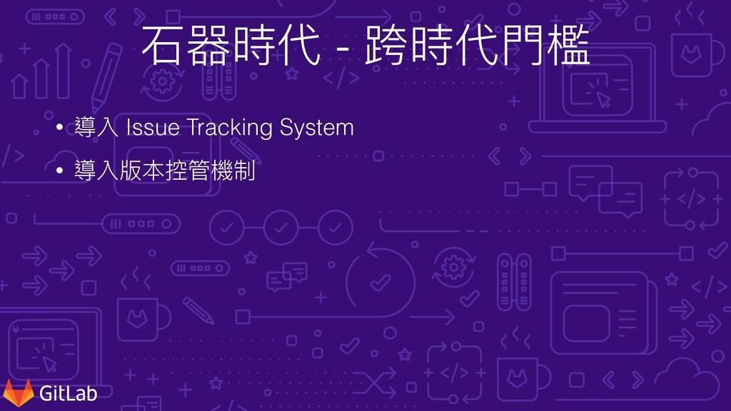⽯器時代 - 跨時代⾨檻 • 導入 Issue Tracking System • 導入版本控...