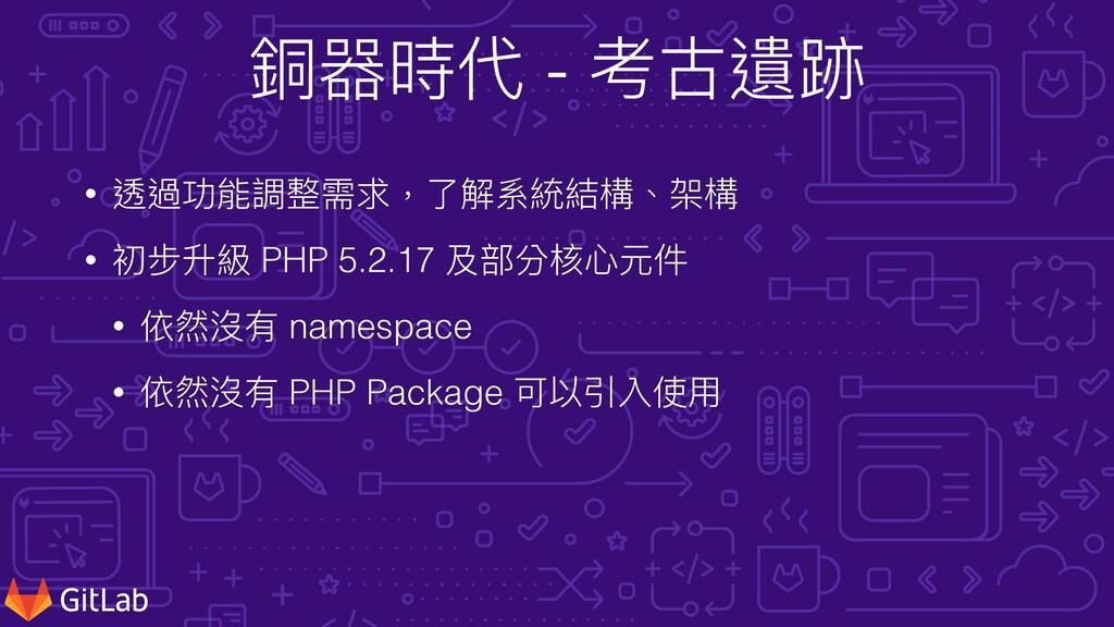 銅器時代 - 考古遺跡 • 透過功能調整需求,了解系統結構、架構 • 初步升級 PHP 5.2...