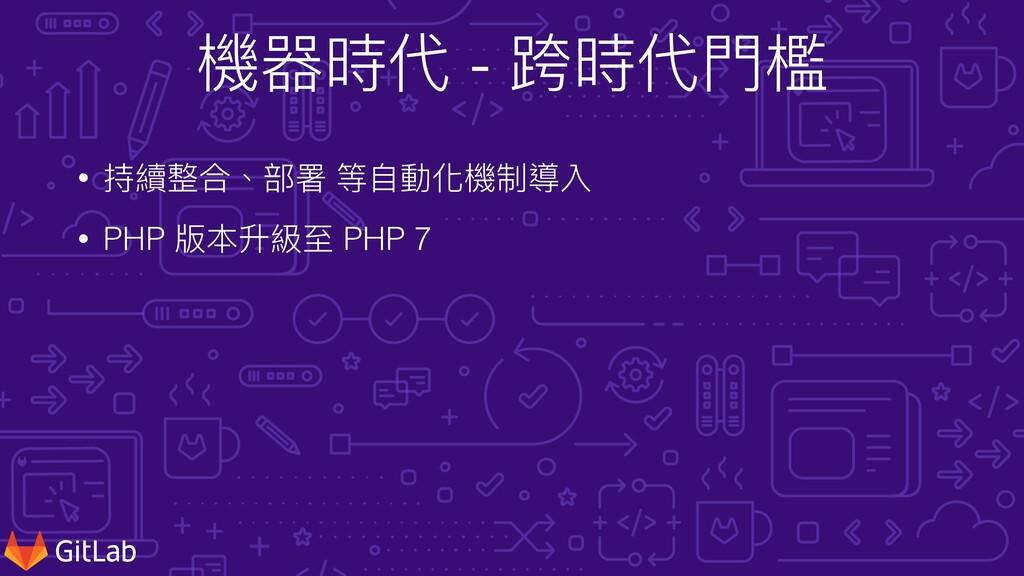 機器時代 - 跨時代⾨檻 • 持續整合、部署 等⾃動化機制導入 • PHP 版本升級⾄ PHP...