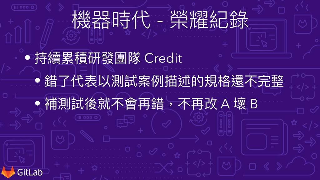 機器時代 - 榮耀紀錄 • 持續累積研發團隊 Credit • 錯了代表以測試案例描述的規格還...