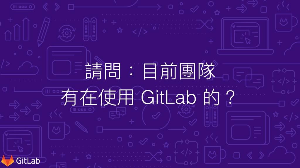 請問:⽬前團隊 有在使⽤ GitLab 的?