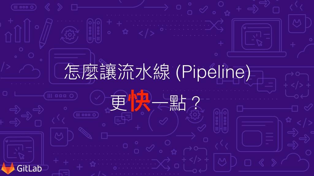 怎麼讓流⽔線 (Pipeline) 更快⼀點?