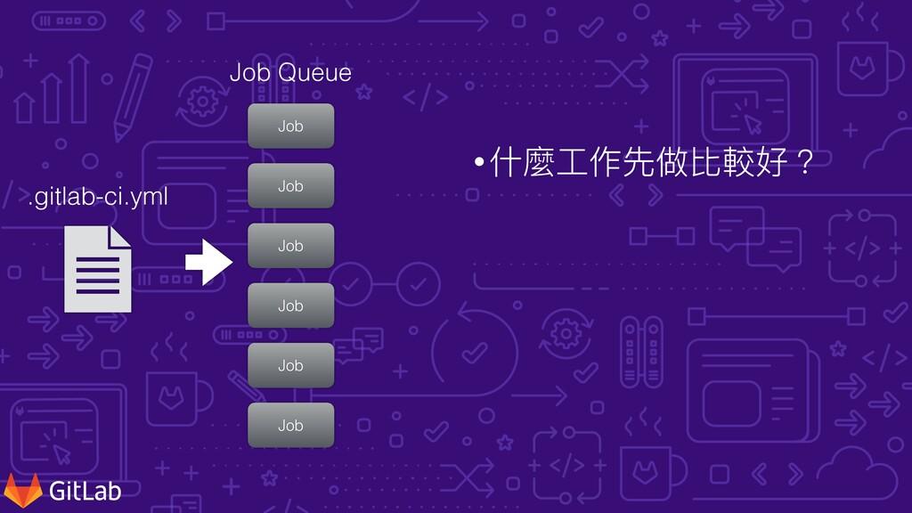 •什麼⼯作先做比較好? .gitlab-ci.yml Job Job Job Job Job ...
