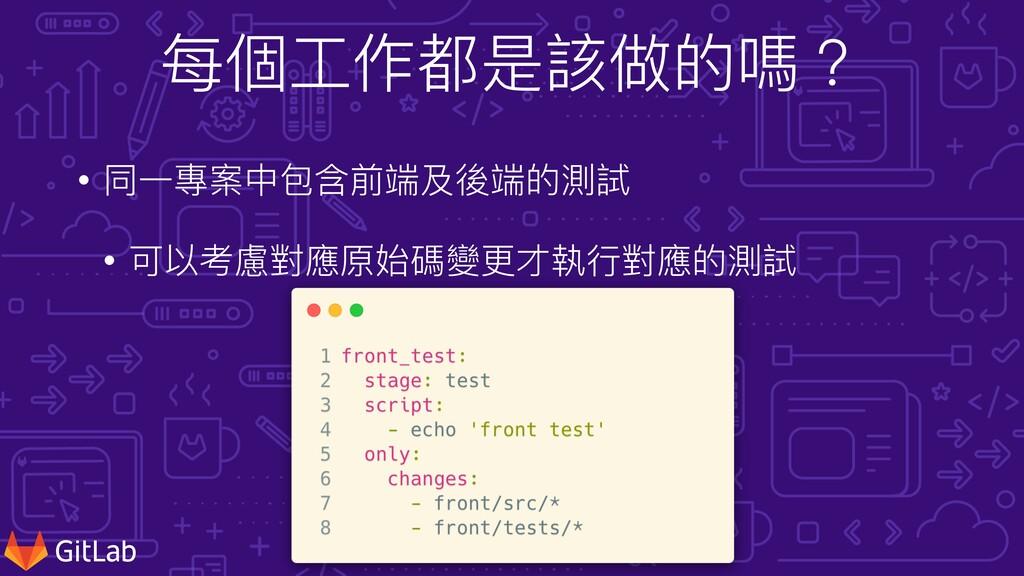 每個⼯作都是該做的嗎? • 同⼀專案中包含前端及後端的測試 • 可以考慮對應原始碼變更才執⾏對...