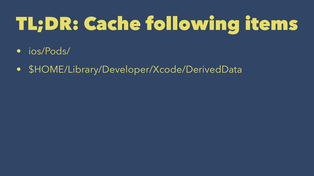 TL;DR: Cache following items • ios/Pods/ • $HOM...