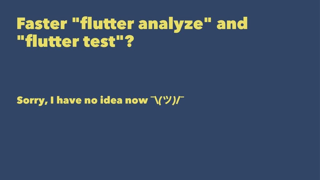 """Faster """"flutter analyze"""" and """"flutter test""""? Sorr..."""