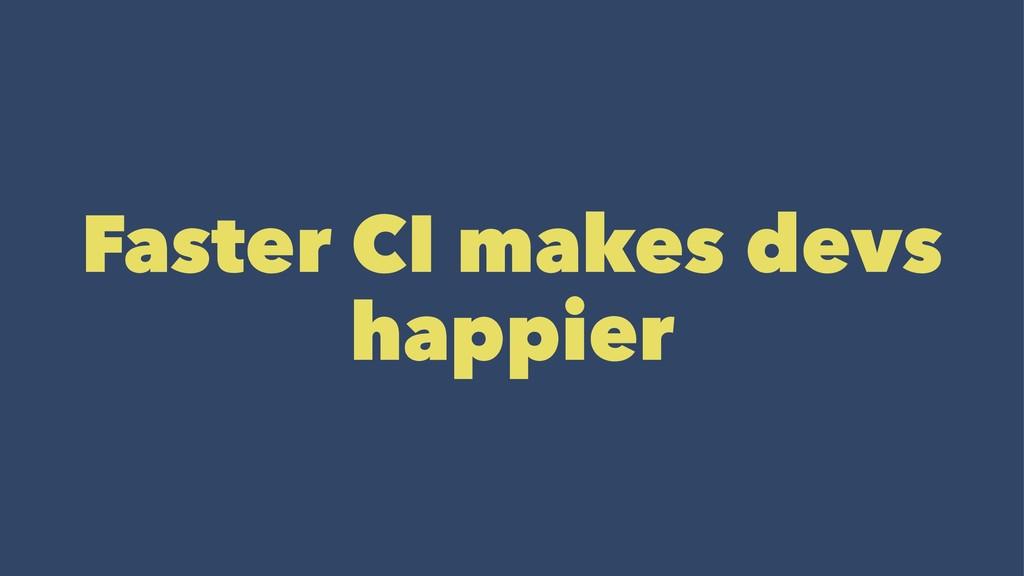 Faster CI makes devs happier