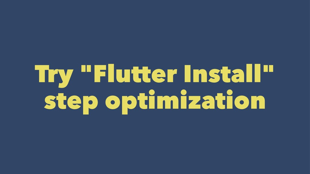 "Try ""Flutter Install"" step optimization"