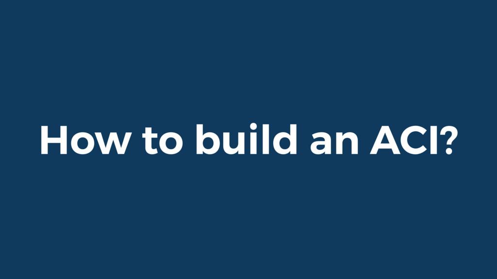 How to build an ACI?