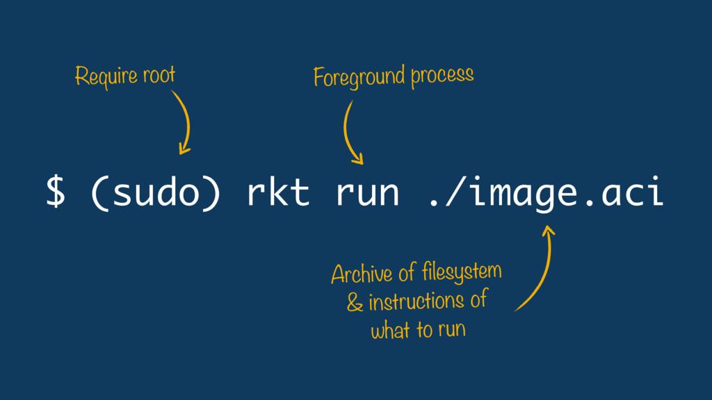 $ (sudo) rkt run ./image.aci Archive of filesys...