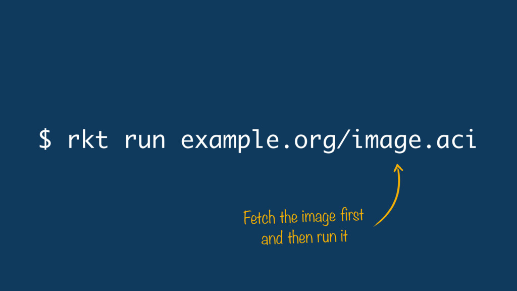 $ rkt run example.org/image.aci Fetch the image...