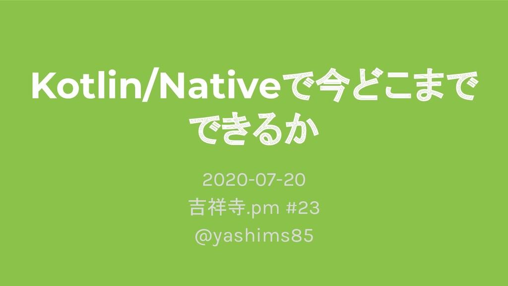 Kotlin/Nativeで今どこまで できるか 2020-07-20 吉祥寺.pm #23 ...