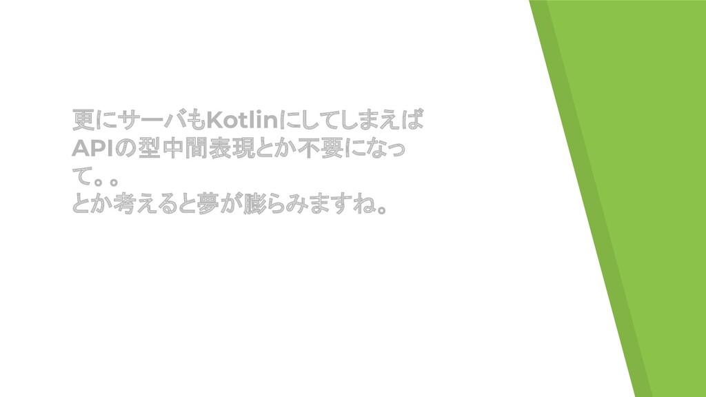 更にサーバもKotlinにしてしまえば APIの型中間表現とか不要になっ て。。 とか考えると...