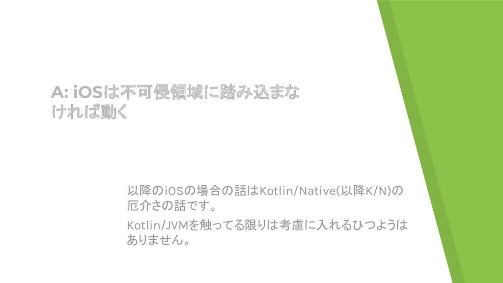 A: iOSは不可侵領域に踏み込まな ければ動く 以降のiOSの場合の話はKotlin/Nat...