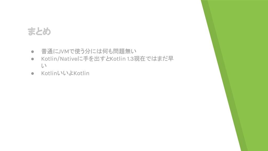 まとめ ● 普通にJVMで使う分には何も問題無い ● Kotlin/Nativeに手を出すとK...