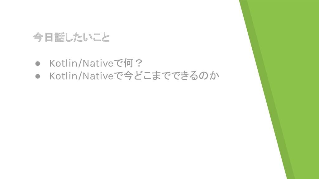 今日話したいこと ● Kotlin/Nativeで何? ● Kotlin/Nativeで今どこ...