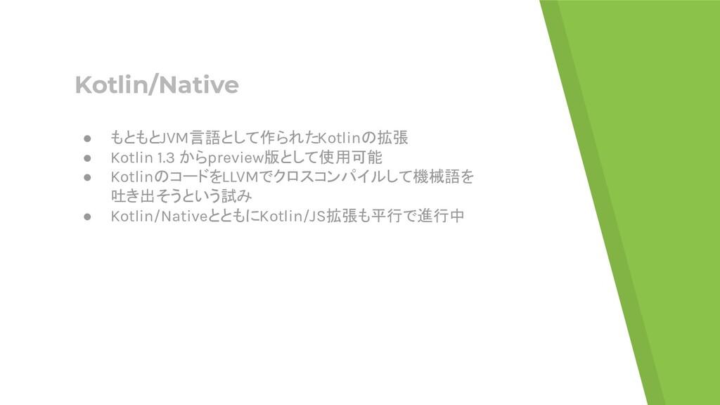 Kotlin/Native ● もともとJVM言語として作られたKotlinの拡張 ● Kot...