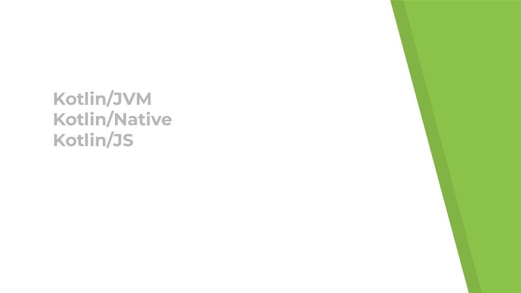 Kotlin/JVM Kotlin/Native Kotlin/JS