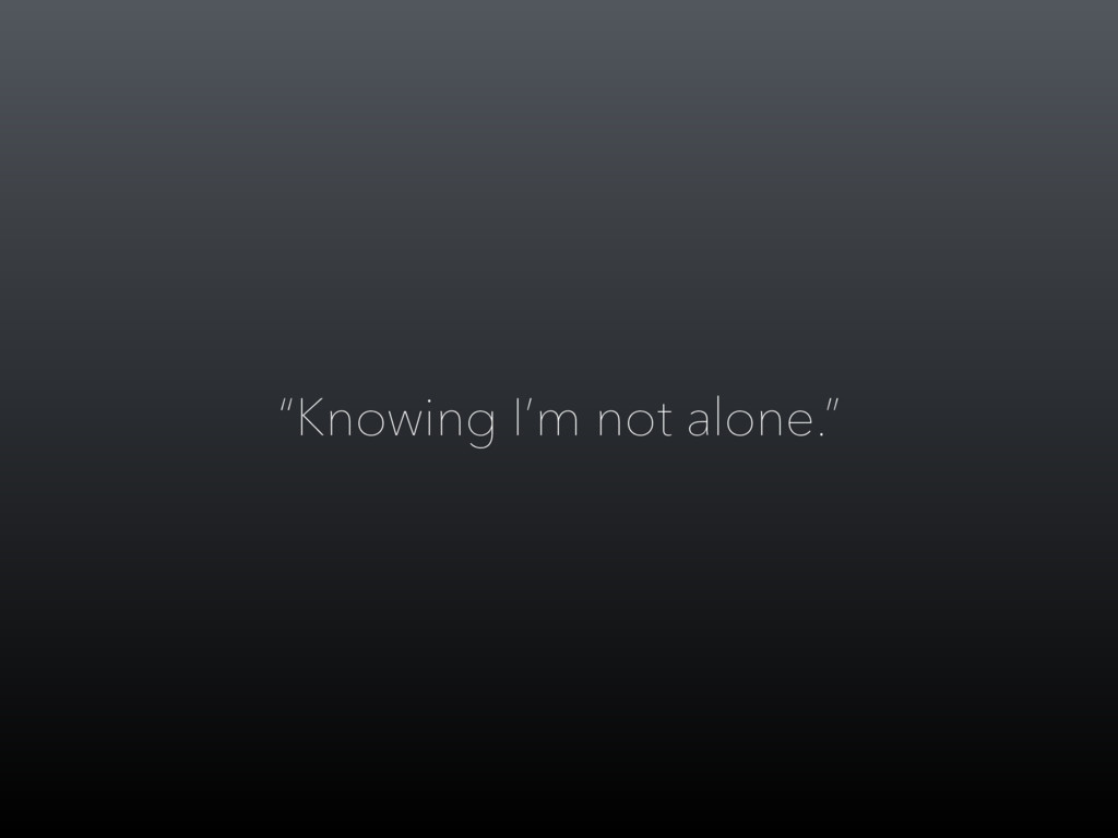 """""""Knowing I'm not alone."""""""