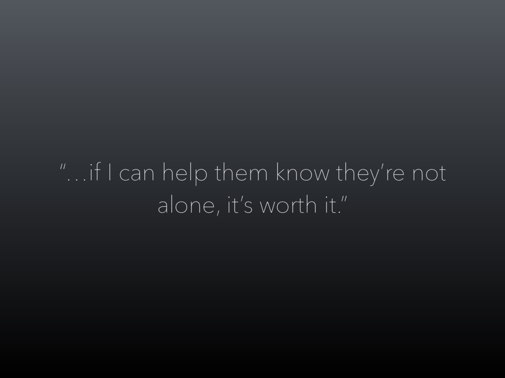 """""""…if I can help them know they're not alone, it..."""