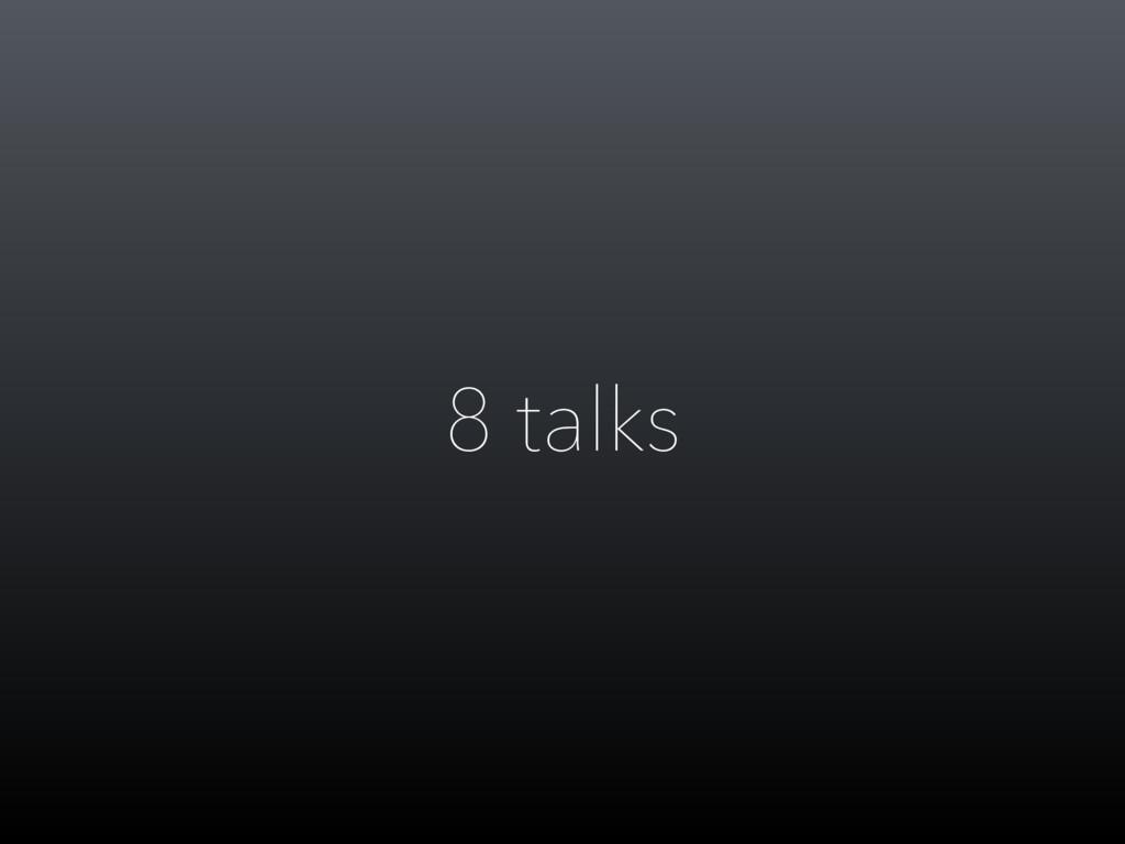 8 talks