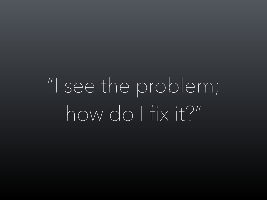 """""""I see the problem; how do I fix it?"""""""