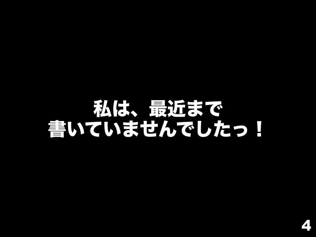 4 ࢲɺ࠷ۙ·Ͱ ॻ͍͍ͯ·ͤΜͰͨͬ͠ʂ