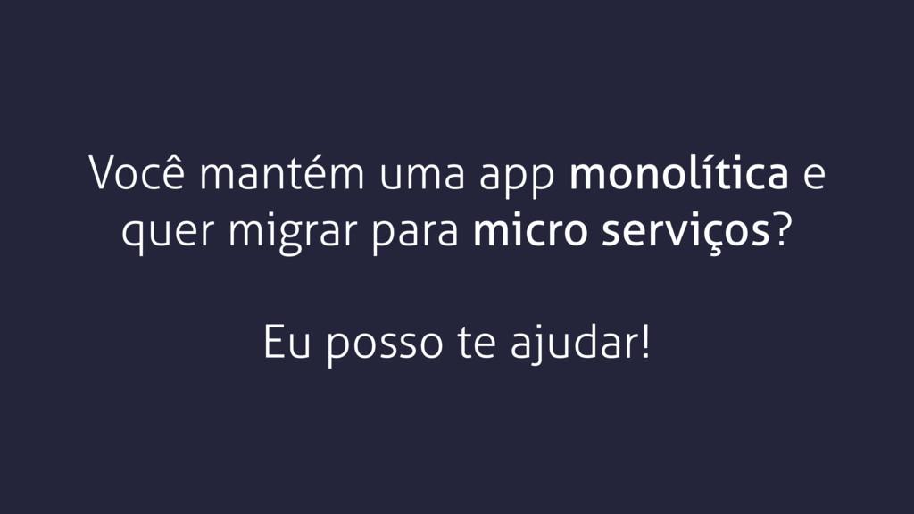 Você mantém uma app monolítica e quer migrar pa...