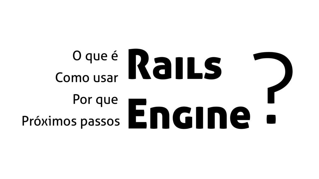 Como usar Por que O que é Próximos passos Rails...