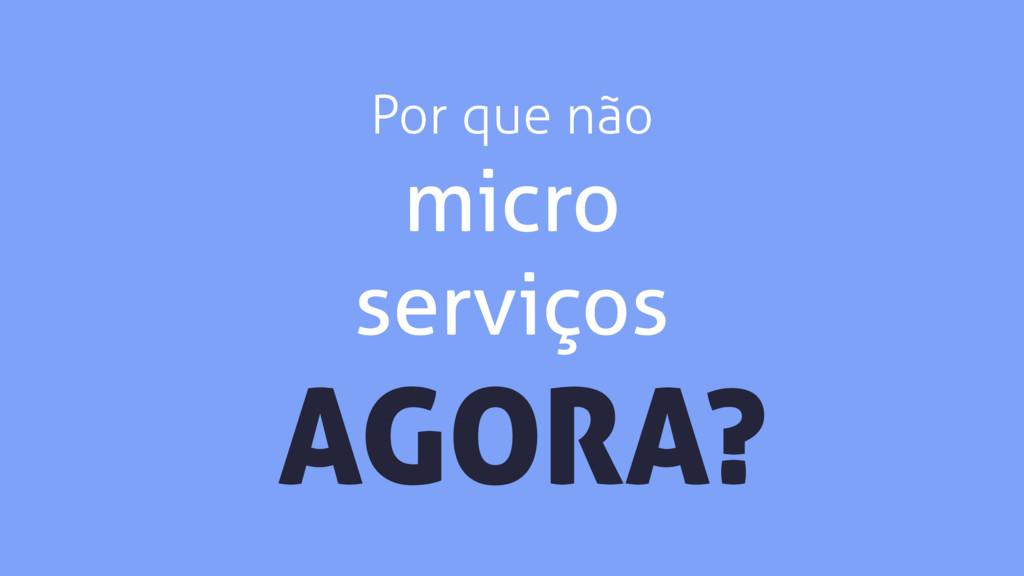 Por que não micro serviços AGORA?