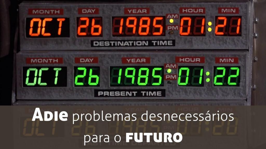 Adie problemas desnecessários para o futuro