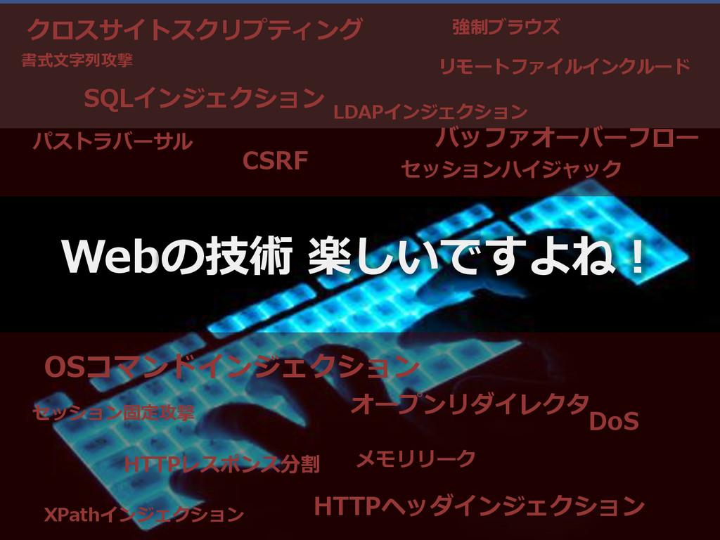 Webの技術 楽しいですよね! クロスサイトスクリプティング SQLインジェクション CSRF...