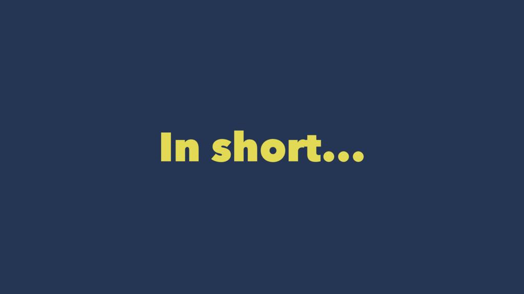 In short...