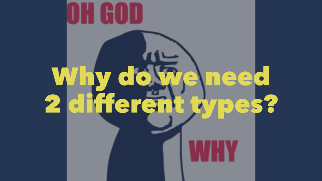 Why do we need 2 different types?