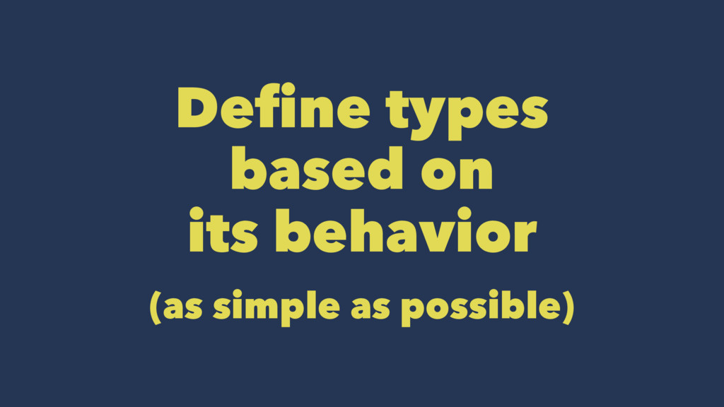 Define types based on its behavior (as simple a...