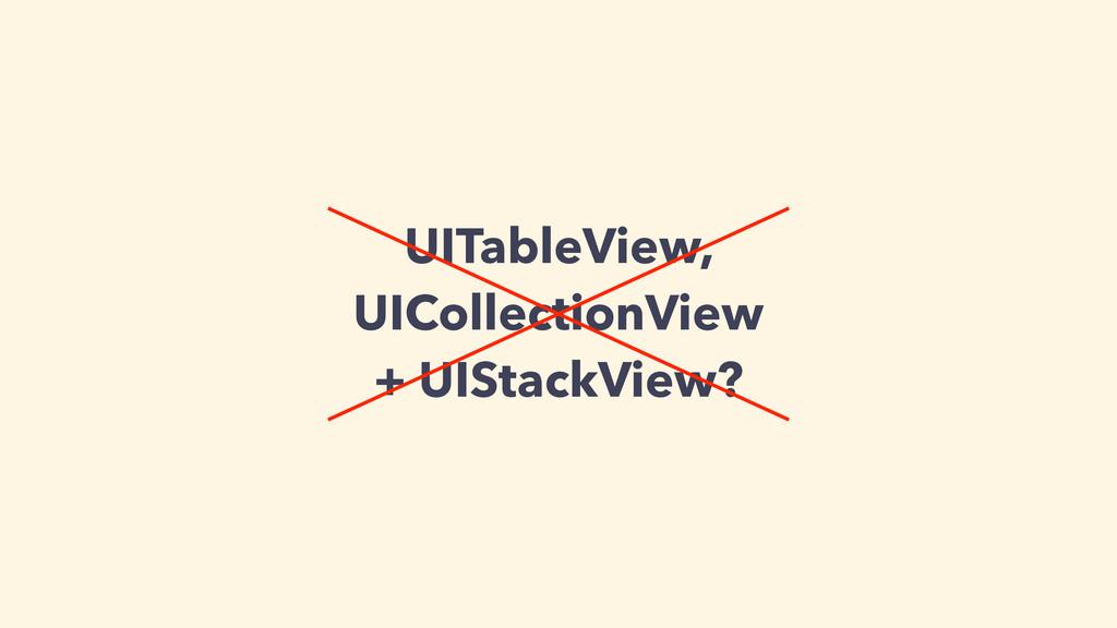 UITableView, UICollectionView + UIStackView?