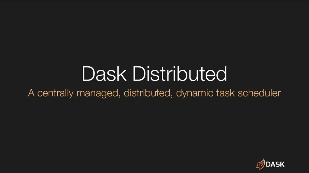Dask Distributed A centrally managed, distribut...